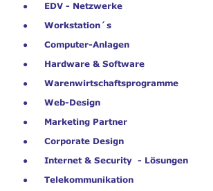 EDV - Netzwerke     Workstation´s     Computer-Anlagen     Hardware & Software     Warenwirtschaftsprogramme     Web-Design     Marketing Partner     Corporate Design     Internet & Security  - Lösungen     Telekommunikation     Mobilfunk