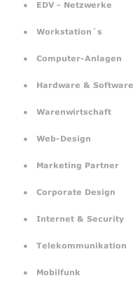 EDV - Netzwerke   Workstation´s   Computer-Anlagen   Hardware & Software   Warenwirtschaft   Web-Design   Marketing Partner   Corporate Design   Internet & Security   Telekommunikation   Mobilfunk